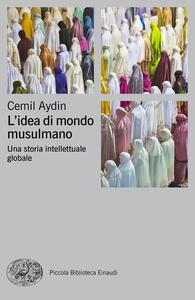 L' idea di mondo musulmano. Una storia intellettuale globale - Cemil Aydin,Francesco Alfonso Leccese - ebook