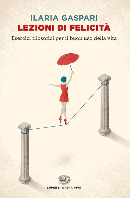 Lezioni di felicità. Esercizi filosofici per il buon uso della vita - Ilaria Gaspari - ebook