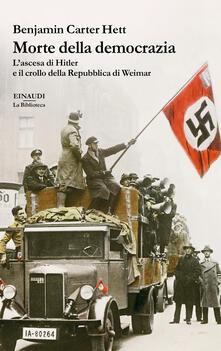 Morte della democrazia. L'ascesa di Hitler e il crollo della Repubblica di Weimar - Benjamin Carter Hett,Maria Baiocchi,Anna Tagliavini - ebook