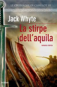 Ebook stirpe dell'Aquila. Le cronache di Camelot. Vol. 3 Whyte, Jack