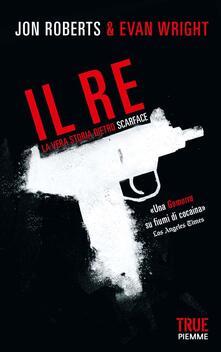 Il re. La vera storia dietro Scarface - G. Zucca,Jon Roberts,Evan Wright - ebook