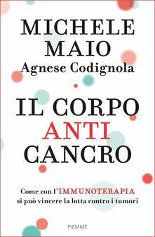 Il corpo anticancro. Come con l'immunoterapia si può vincere la lotta contro i tumori - Agnese Codignola,Michele Maio - ebook