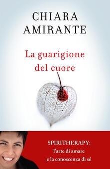 La guarigione del cuore. Spiritherapy: l'arte di amare e la conoscenza di sé - Chiara Amirante - ebook