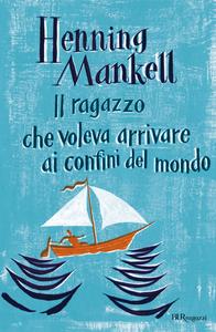 Ebook Il ragazzo che voleva arrivare ai confini del mondo Mankell, Henning