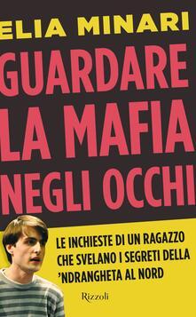 Guardare la mafia negli occhi. Le inchieste di un ragazzo che svelano i segreti della 'ndrangheta al Nord - Elia Minari - ebook