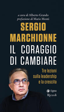 Sergio Marchionne. Il coraggio di cambiare. Tre lezioni sulla leadership e la crescita - Alberto Grando - ebook