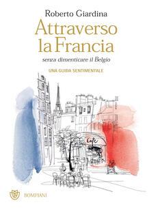 Attraverso la Francia senza dimenticare il Belgio. Una guida sentimentale - Roberto Giardina,Alessandra Scandella - ebook