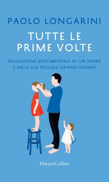 Tutte le prime volte. Educazione sentimentale di un padre e delle sue piccole grandi donne - Paolo Longarini - ebook