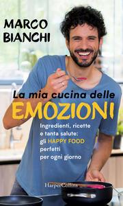 La mia cucina delle emozioni. Ingredienti, ricette e tanta salute: gli happy food perfetti per ogni giorno - Marco Bianchi - ebook