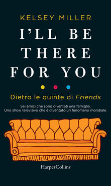 I'll be there for you. Dietro le quinte di «Friends» - Kelsey Miller,Enrico Rotelli - ebook