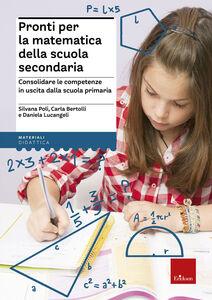 Libro Pronti per la matematica della scuola secondaria. Consolidare le competenze in uscita dalla scuola primaria Silvana Poli , Carla Bertolli , Daniela Lucangeli