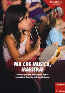 Libro Ma che musica, maestra! Routines giocose, laboratori, danze e musica d'insieme dai 3 agli 8 anni. Con CD Audio M. Cristina Caroldi , Elda Schiesari