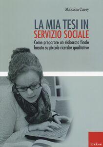 Libro La mia tesi in servizio sociale. Come preparare un elaborato finale basato su piccole ricerche qualitative Malcom Carey