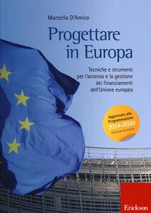 Libro Progettare in Europa. Tecniche e strumenti per l'accesso e la gestione dei finanziamenti dell'Unione europea Marcello D'Amico