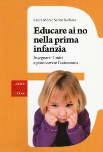 Libro Educare ai no nella prima infanzia. Insegnare i limiti e promuovere l'autonomia Laura Monte Serrat Barbosa