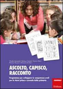 Ascolto, capisco, racconto. Programma per sviluppare le competenze orali per le classi prima e seconda della primaria.pdf