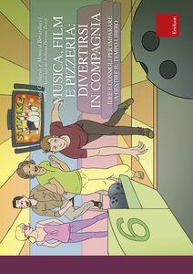 Libro Musica, film e pizzeria: divertirsi in compagnia. Idee e consigli per imparare a gestire il tempo libero Anna Contardi , Monica Berarducci
