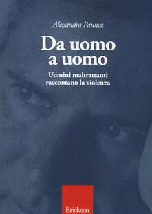 Da uomo a uomo. Uomini maltrattanti raccontano la violenza - Alessandra Pauncz - copertina