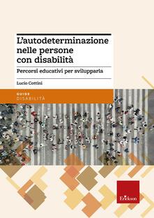 L' autodeterminazione nelle persone con disabilità. Percorsi educativi per svilupparla - Lucio Cottini - copertina
