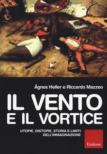 Il vento e il vortice. Utopie, distopie, storia e limiti dell'immaginazione - Ágnes Heller,Riccardo Mazzeo - copertina