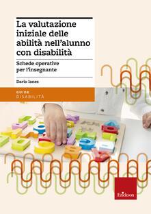 La valutazione iniziale delle abilità nell'alunno con disabilità. Schede operative per l'insegnante - Dario Ianes - copertina