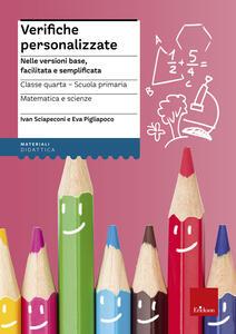 Verifiche personalizzate. Nelle versioni base, facilitata e semplificata. Classe 4ª della scuola primaria. Matematica e scienze