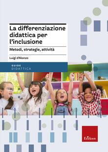 La differenziazione didattica per l'inclusione. Metodi, strategie, attività  - Luigi D'Alonzo - copertina