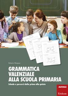 Grammatica valenziale alla scuola primaria. Schede e percorsi dalla prima alla quinta - Roberto Morgese - copertina