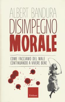 Disimpegno morale. Come facciamo del male continuando a vivere bene - Albert Bandura - copertina
