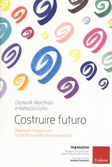 Costruire futuro. Ripensare il dopo di noi con l'Officina della vita indipendente - Cecilia Maria Marchisio,Natascia Curto - copertina