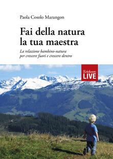 Fai della natura la tua maestra. La relazione bambino-natura per crescere fuori e crescere dentro - Paola Cosolo Marangon - copertina