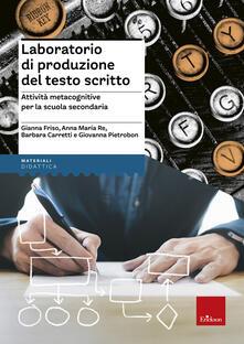 Laboratorio di produzione del testo scritto. Attività metacognitive per la scuola secondaria - Gianna Friso,Anna Maria Re,Barbara Carretti - copertina