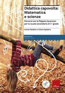 Didattica capovolta: matematica e scienze. Percorsi con la flipped classroom per la scuola secondaria di 1° grado - Grazia Paladino,Chiara Spalatro - copertina