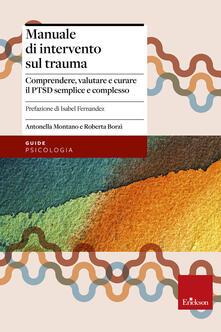 Manuale di intervento sul trauma. Comprendere, valutare e curare il PTSD semplice e complesso - Antonella Montano,Roberta Borzì - copertina