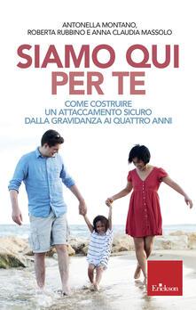 Siamo qui per te. Come costruire un attaccamento sicuro dalla gravidanza ai quattro anni - Antonella Montano,Roberta Rubbino,Anna Claudia Massolo - copertina