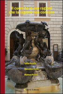 Libro Il cuore ha le sue ragioni che la ragione non conosce Tullia Aquila , Massimo Festa , Matteo Pasini
