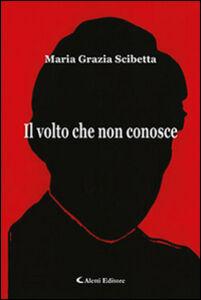 Foto Cover di Il volto che non conosce, Libro di Maria Grazia Scibetta, edito da Aletti