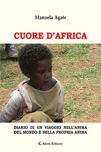 Cuore d'Africa. Diario di un viaggio nell'anima del mondo e nella propria anima - Manuela Agate - copertina