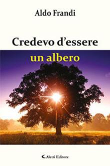 Credevo d'essere un albero - Aldo Frandi - copertina