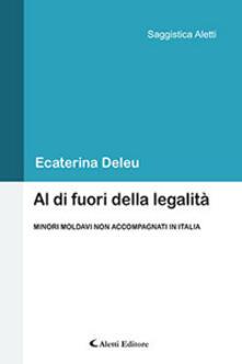 Al di fuori della legalità. Minori moldavi non accompagnati in Italia - Ecaterina Deleu - copertina