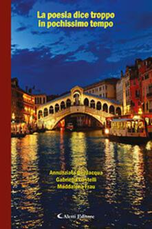 La poesia dice troppo in pochissimo tempo - Annunziata Bevilacqua,Gabriella Castelli,Maddalena Frau - copertina
