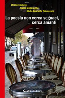La poesia non cerca seguaci, cerca amanti - Eleonora Amato,Nadia Magaraggia,Giulia Quaranta Provenzano - copertina