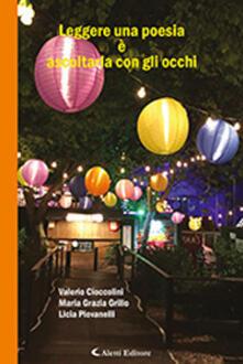Leggere una poesia è ascoltarla con gli occhi - Valerio Cioccolini,Maria Grazia Grillo,Licia Piovanelli - copertina
