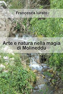 Arte e natura nella magia di Molineddu. Ediz. illustrata - Francesca Iurato - copertina
