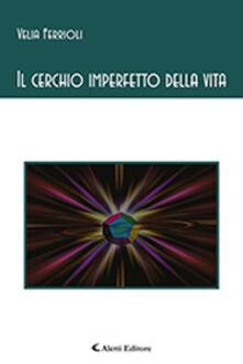 Il cerchio imperfetto della vita - Velia Ferrioli - copertina