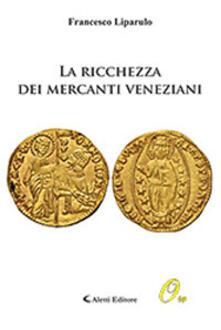 La ricchezza dei mercanti veneziani - Francesco Liparulo - copertina