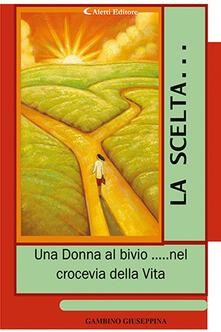 La scelta... «Una donna al bivio... nel crocevia della vita» - Giuseppina Gambino - copertina