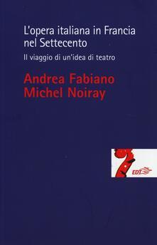 L' opera italiana in Francia nel Settecento. Il viaggio di un'idea di teatro - Andrea Fabiano,Michel Noiray - copertina