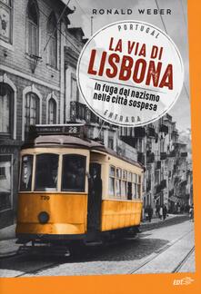 La via di Lisbona. In fuga dal nazismo nella città sospesa - Ronald Weber - copertina