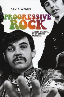 Progressive rock. Ascesa e caduta di un genere musicale - David Weigel - copertina